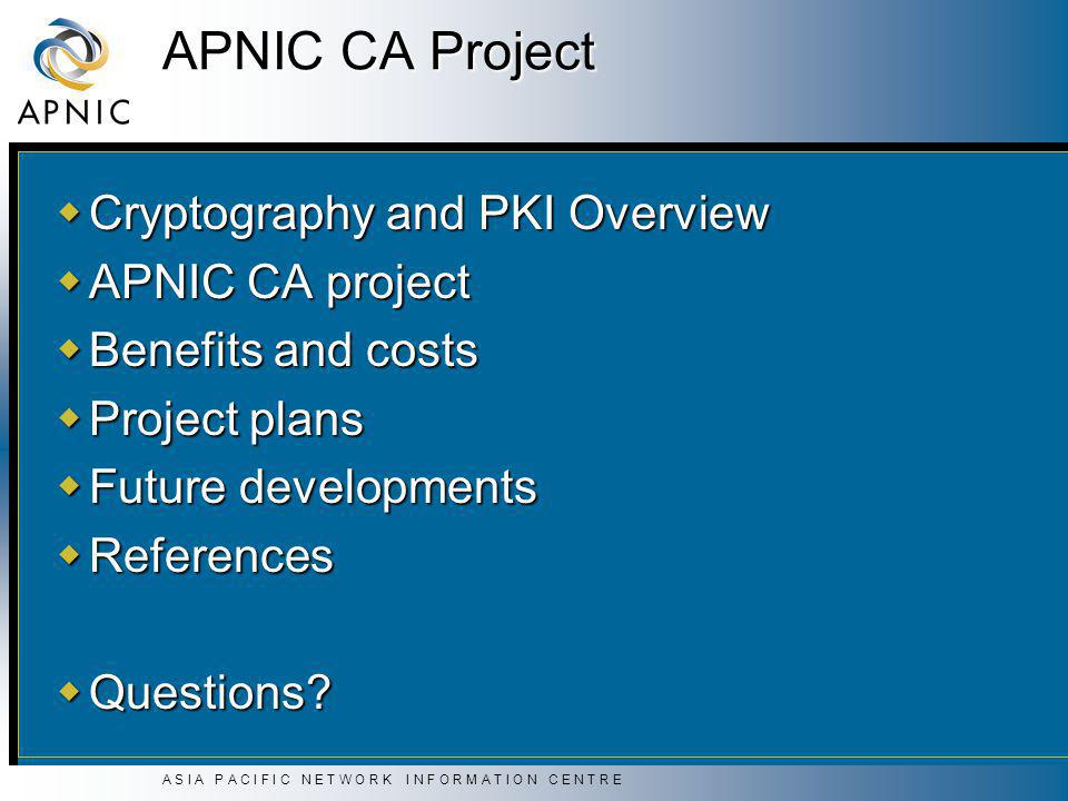 A S I A P A C I F I C N E T W O R K I N F O R M A T I O N C E N T R E APNIC CA Project  Cryptography and PKI Overview  APNIC CA project  Benefits and costs  Project plans  Future developments  References  Questions?