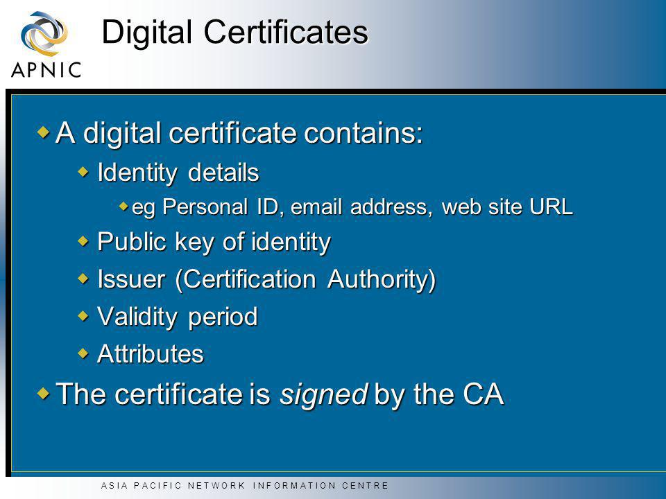 A S I A P A C I F I C N E T W O R K I N F O R M A T I O N C E N T R E Digital Certificates  A digital certificate contains:  Identity details  eg Personal ID, email address, web site URL  Public key of identity  Issuer (Certification Authority)  Validity period  Attributes  The certificate is signed by the CA