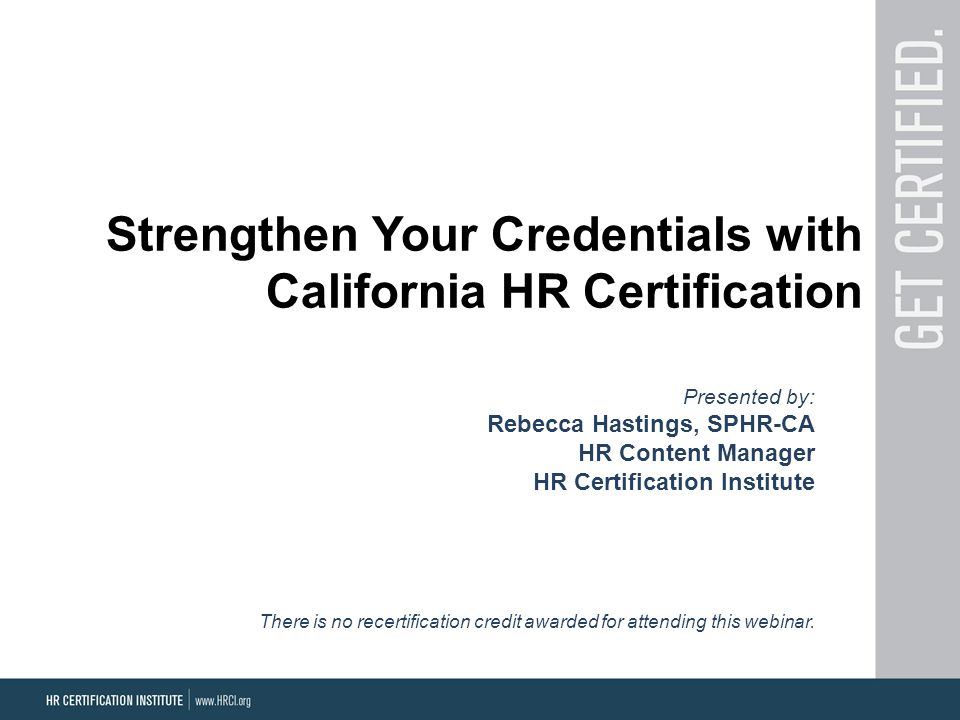 Strengthen Your Credentials with California HR Certification Presented by: Rebecca Hastings, SPHR-CA HR Content Manager HR Certification Institute The