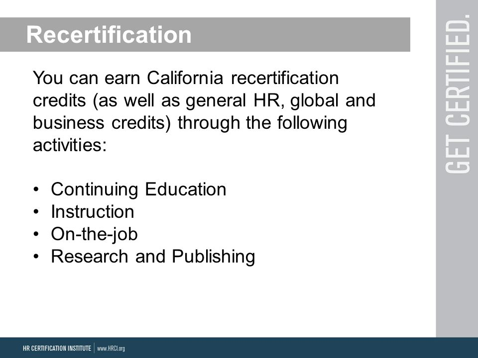 Recertification You can earn California recertification credits (as well as general HR, global and business credits) through the following activities: