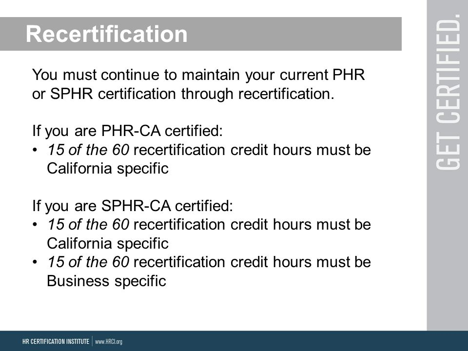 Recertification You must continue to maintain your current PHR or SPHR certification through recertification.