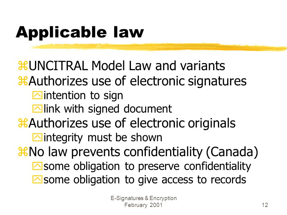 E-Signatures & Encryption February 200112 Applicable law zUNCITRAL Model Law and variants zAuthorizes use of electronic signatures yintention to sign ylink with signed document zAuthorizes use of electronic originals yintegrity must be shown zNo law prevents confidentiality (Canada) ysome obligation to preserve confidentiality ysome obligation to give access to records