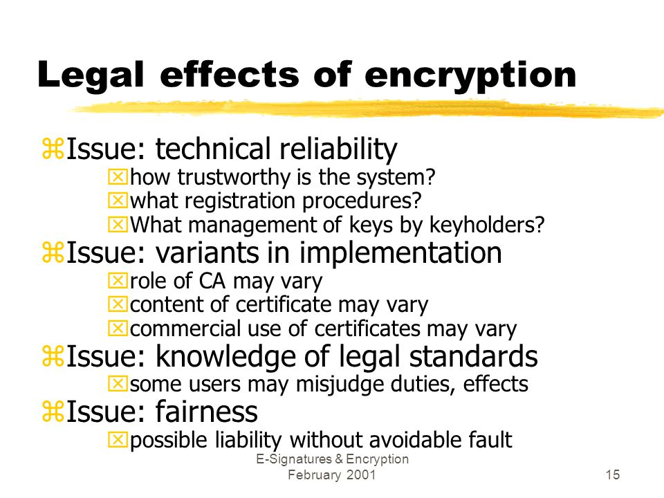 E-Signatures & Encryption February 200115 Legal effects of encryption zIssue: technical reliability xhow trustworthy is the system.