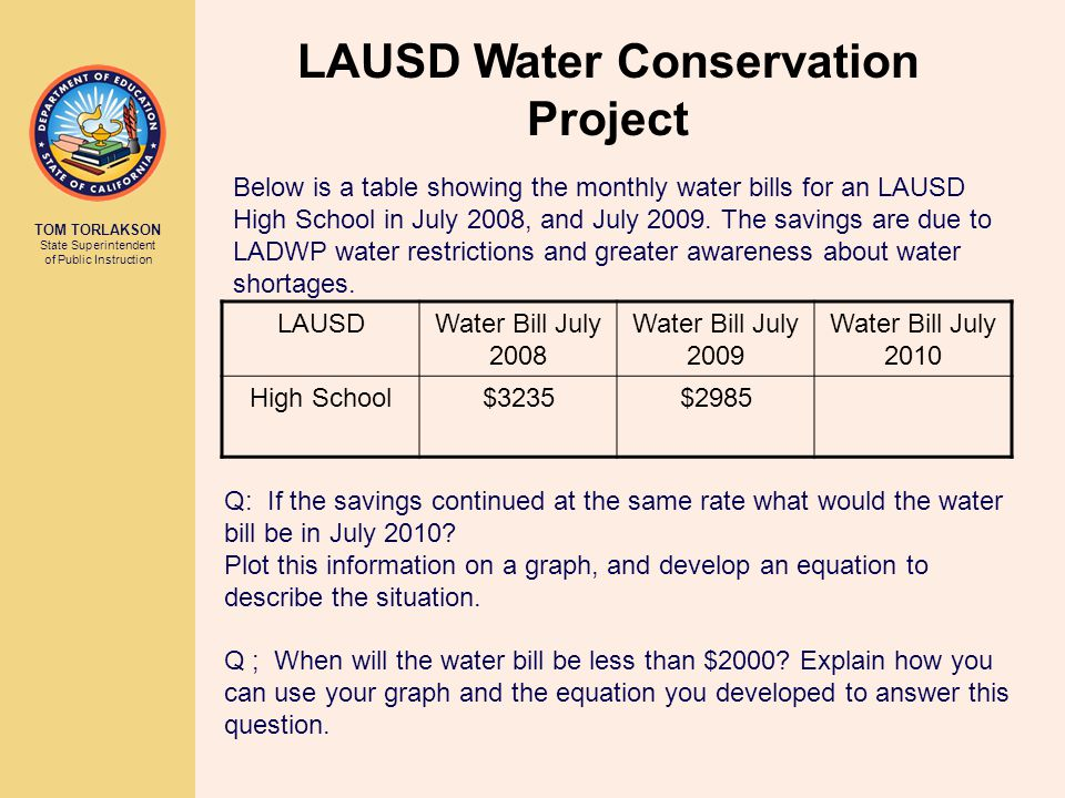 TOM TORLAKSON State Superintendent of Public Instruction LAUSD Water Conservation Project Q: If the savings continued at the same rate what would the water bill be in July 2010.
