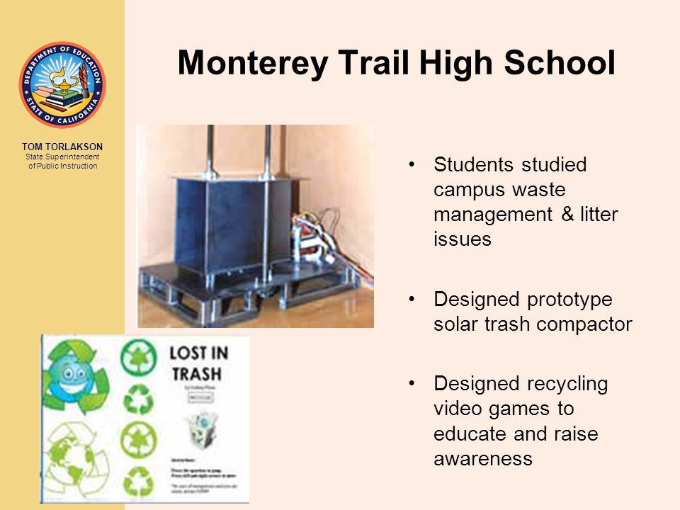 TOM TORLAKSON State Superintendent of Public Instruction Monterey Trail High School Students studied campus waste management & litter issues Designed prototype solar trash compactor Designed recycling video games to educate and raise awareness