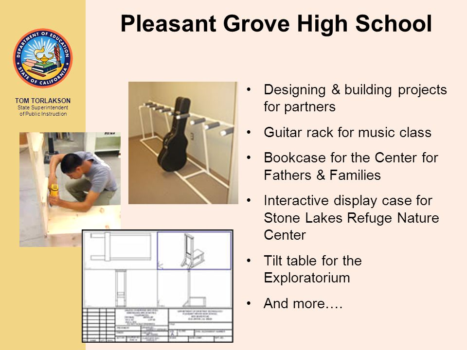 TOM TORLAKSON State Superintendent of Public Instruction Pleasant Grove High School Designing & building projects for partners Guitar rack for music class Bookcase for the Center for Fathers & Families Interactive display case for Stone Lakes Refuge Nature Center Tilt table for the Exploratorium And more….
