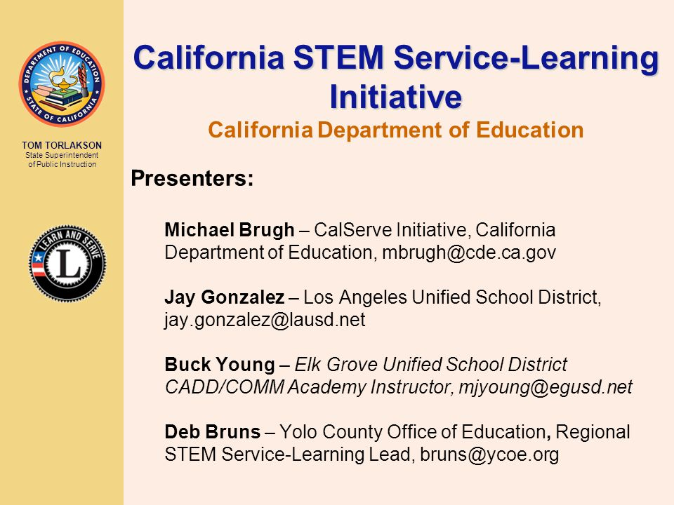 TOM TORLAKSON State Superintendent of Public Instruction Presenters: Michael Brugh – CalServe Initiative, California Department of Education, mbrugh@cde.ca.gov Jay Gonzalez – Los Angeles Unified School District, jay.gonzalez@lausd.net Buck Young – Elk Grove Unified School District CADD/COMM Academy Instructor, mjyoung@egusd.net Deb Bruns – Yolo County Office of Education, Regional STEM Service-Learning Lead, bruns@ycoe.org California STEM Service-Learning Initiative California STEM Service-Learning Initiative California Department of Education