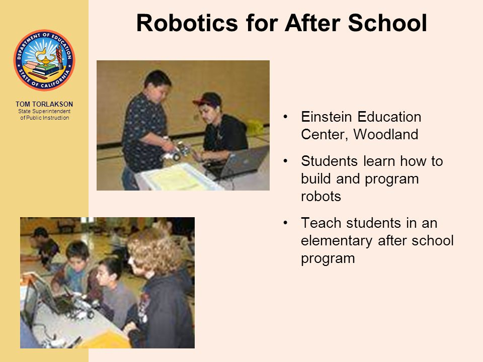 TOM TORLAKSON State Superintendent of Public Instruction Robotics for After School Einstein Education Center, Woodland Students learn how to build and program robots Teach students in an elementary after school program