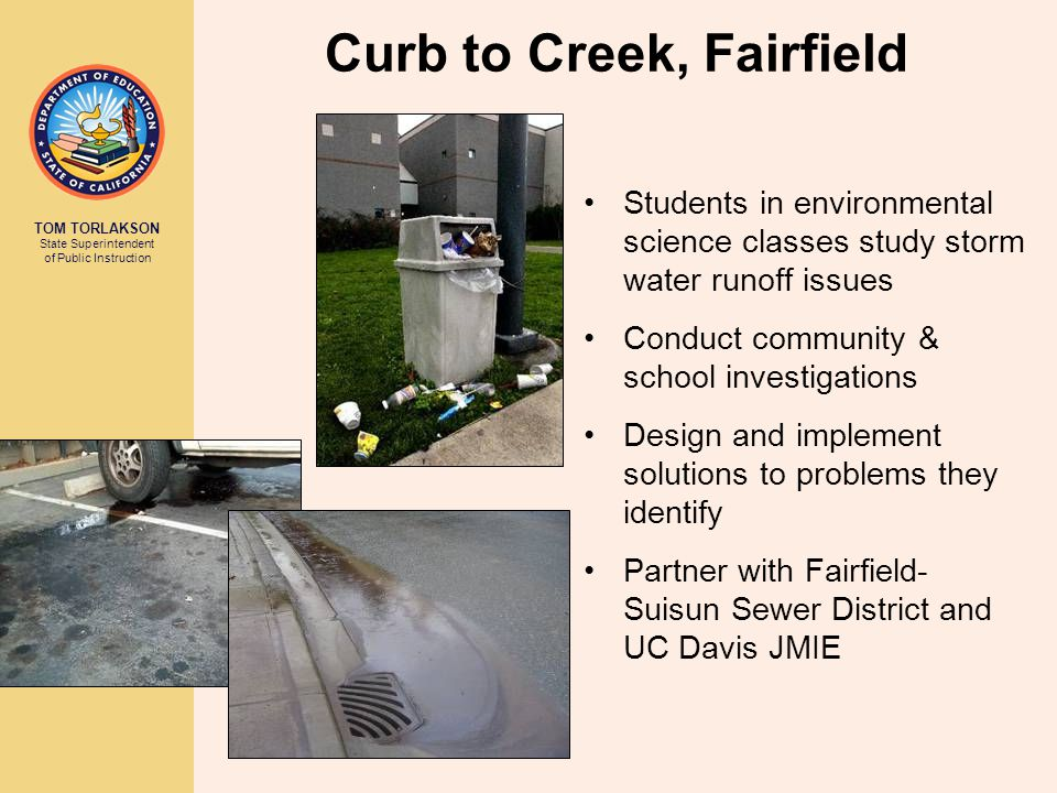 TOM TORLAKSON State Superintendent of Public Instruction Curb to Creek, Fairfield Students in environmental science classes study storm water runoff issues Conduct community & school investigations Design and implement solutions to problems they identify Partner with Fairfield- Suisun Sewer District and UC Davis JMIE