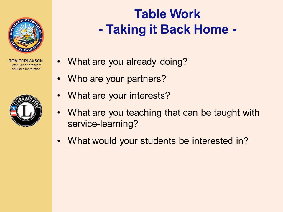 TOM TORLAKSON State Superintendent of Public Instruction Table Work - Taking it Back Home - What are you already doing.