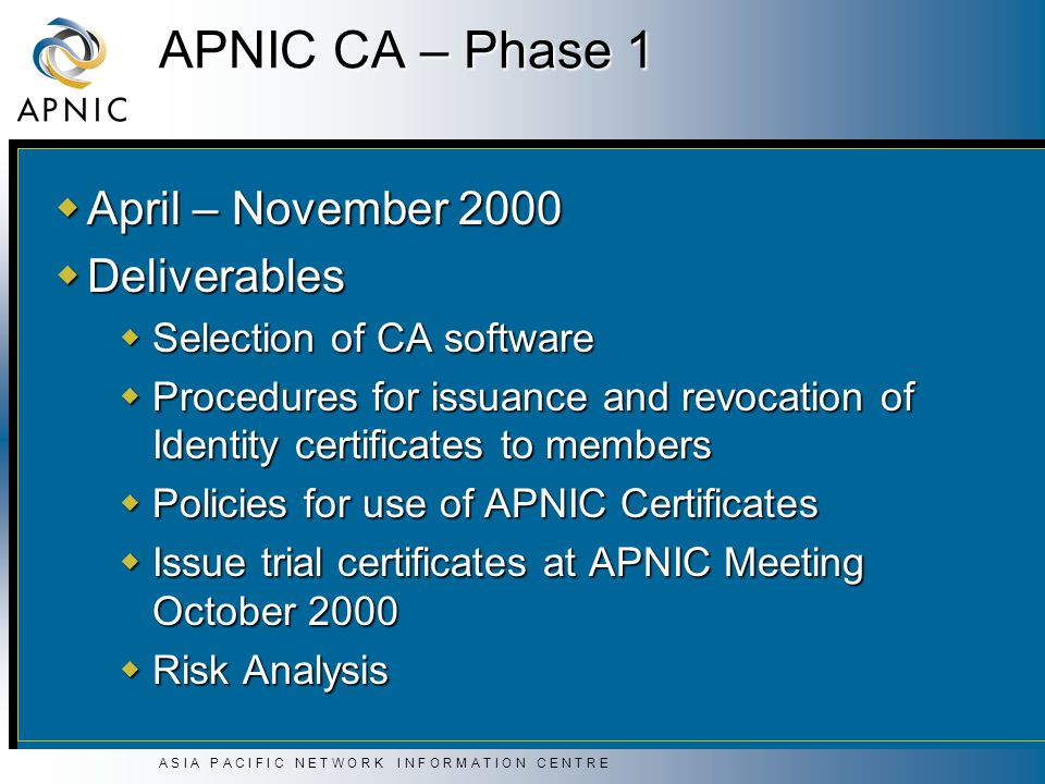 A S I A P A C I F I C N E T W O R K I N F O R M A T I O N C E N T R E APNIC CA – Phase 1  April – November 2000  Deliverables  Selection of CA software  Procedures for issuance and revocation of Identity certificates to members  Policies for use of APNIC Certificates  Issue trial certificates at APNIC Meeting October 2000  Risk Analysis