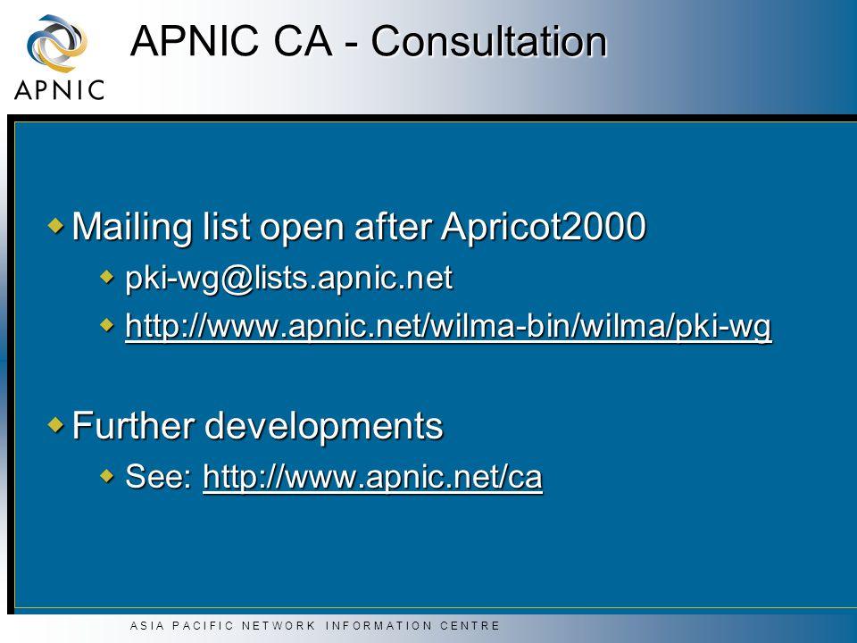 A S I A P A C I F I C N E T W O R K I N F O R M A T I O N C E N T R E APNIC CA - Consultation  Mailing list open after Apricot2000  pki-wg@lists.apnic.net  http://www.apnic.net/wilma-bin/wilma/pki-wg  Further developments  See: http://www.apnic.net/ca