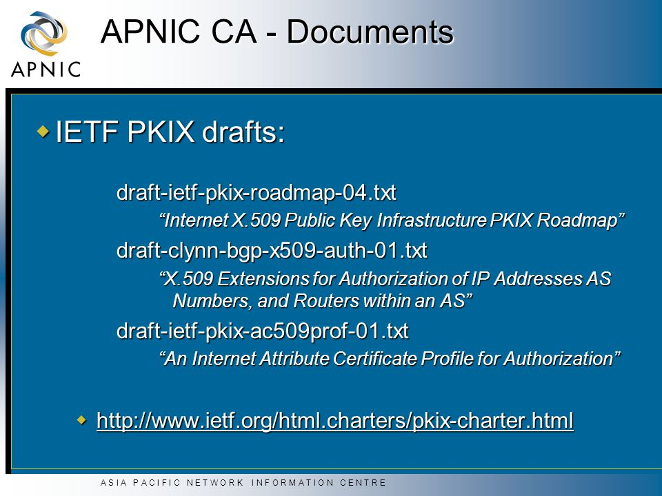 A S I A P A C I F I C N E T W O R K I N F O R M A T I O N C E N T R E APNIC CA - Documents  IETF PKIX drafts: draft-ietf-pkix-roadmap-04.txt Internet X.509 Public Key Infrastructure PKIX Roadmap draft-clynn-bgp-x509-auth-01.txt X.509 Extensions for Authorization of IP Addresses AS Numbers, and Routers within an AS draft-ietf-pkix-ac509prof-01.txt An Internet Attribute Certificate Profile for Authorization  http://www.ietf.org/html.charters/pkix-charter.html