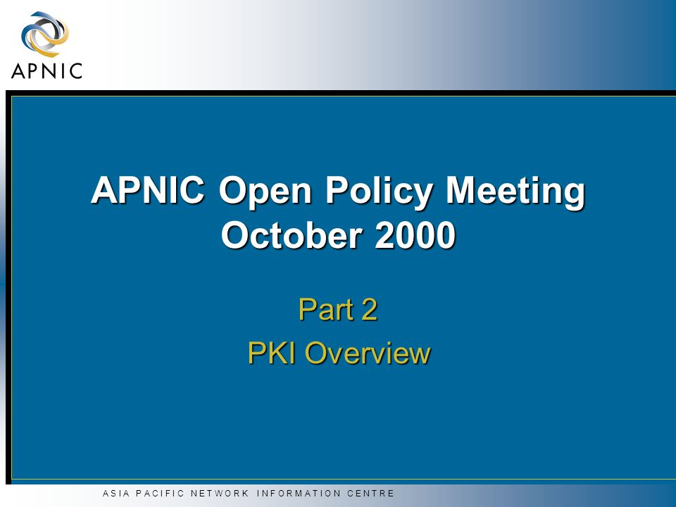 APNIC Open Policy Meeting October 2000 Part 2 PKI Overview