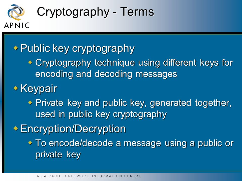 A S I A P A C I F I C N E T W O R K I N F O R M A T I O N C E N T R E Cryptography - Terms  Public key cryptography  Cryptography technique using different keys for encoding and decoding messages  Keypair  Private key and public key, generated together, used in public key cryptography  Encryption/Decryption  To encode/decode a message using a public or private key