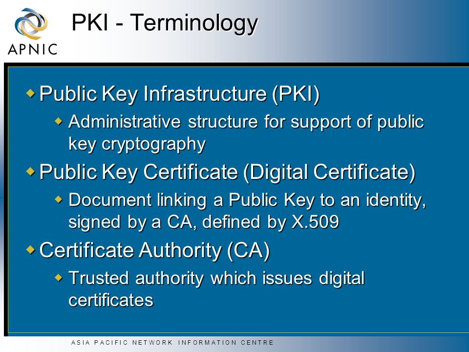 A S I A P A C I F I C N E T W O R K I N F O R M A T I O N C E N T R E PKI - Terminology  Public Key Infrastructure (PKI)  Administrative structure for support of public key cryptography  Public Key Certificate (Digital Certificate)  Document linking a Public Key to an identity, signed by a CA, defined by X.509  Certificate Authority (CA)  Trusted authority which issues digital certificates