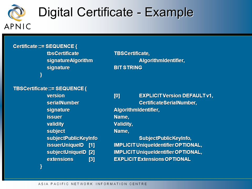 A S I A P A C I F I C N E T W O R K I N F O R M A T I O N C E N T R E Digital Certificate - Example Certificate ::= SEQUENCE { tbsCertificate TBSCertificate, tbsCertificate TBSCertificate, signatureAlgorithm AlgorithmIdentifier, signatureAlgorithm AlgorithmIdentifier, signature BIT STRING signature BIT STRING } TBSCertificate ::= SEQUENCE { version [0] EXPLICIT Version DEFAULT v1, version [0] EXPLICIT Version DEFAULT v1, serialNumber CertificateSerialNumber, serialNumber CertificateSerialNumber, signature AlgorithmIdentifier, signature AlgorithmIdentifier, issuer Name, issuer Name, validity Validity, validity Validity, subject Name, subject Name, subjectPublicKeyInfo SubjectPublicKeyInfo, subjectPublicKeyInfo SubjectPublicKeyInfo, issuerUniqueID [1] IMPLICIT UniqueIdentifier OPTIONAL, issuerUniqueID [1] IMPLICIT UniqueIdentifier OPTIONAL, subjectUniqueID [2] IMPLICIT UniqueIdentifier OPTIONAL, subjectUniqueID [2] IMPLICIT UniqueIdentifier OPTIONAL, extensions [3] EXPLICIT Extensions OPTIONAL extensions [3] EXPLICIT Extensions OPTIONAL }