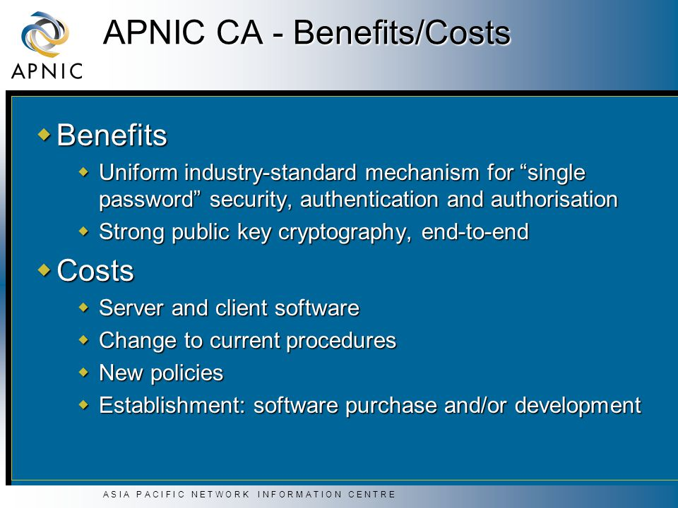 A S I A P A C I F I C N E T W O R K I N F O R M A T I O N C E N T R E APNIC CA - Benefits/Costs  Benefits  Uniform industry-standard mechanism for single password security, authentication and authorisation  Strong public key cryptography, end-to-end  Costs  Server and client software  Change to current procedures  New policies  Establishment: software purchase and/or development