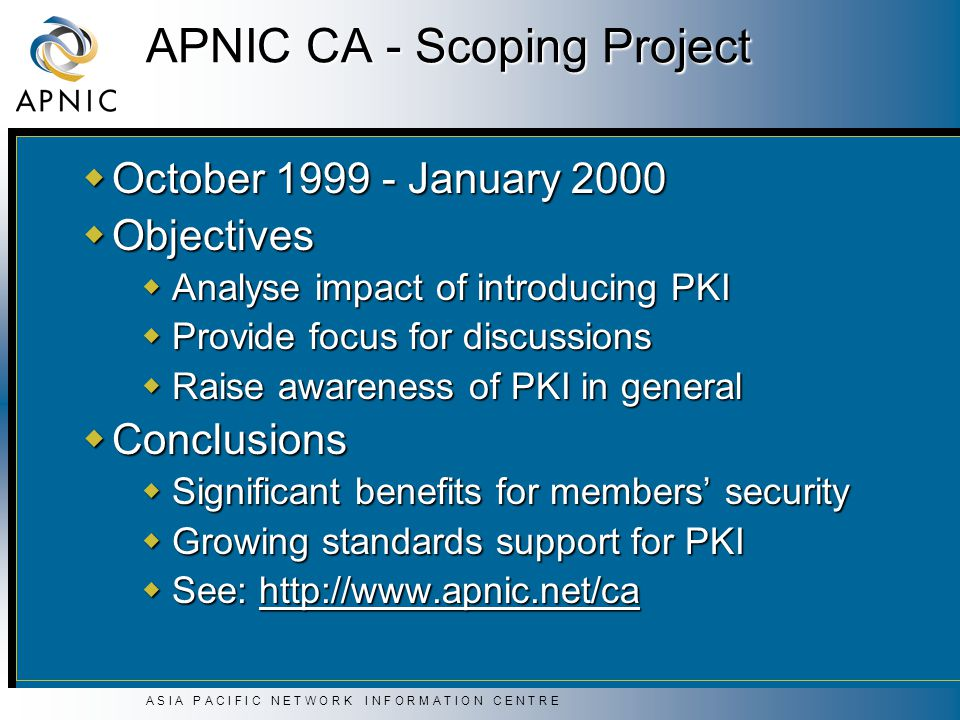A S I A P A C I F I C N E T W O R K I N F O R M A T I O N C E N T R E APNIC CA - Scoping Project  October 1999 - January 2000  Objectives  Analyse impact of introducing PKI  Provide focus for discussions  Raise awareness of PKI in general  Conclusions  Significant benefits for members' security  Growing standards support for PKI  See: http://www.apnic.net/ca