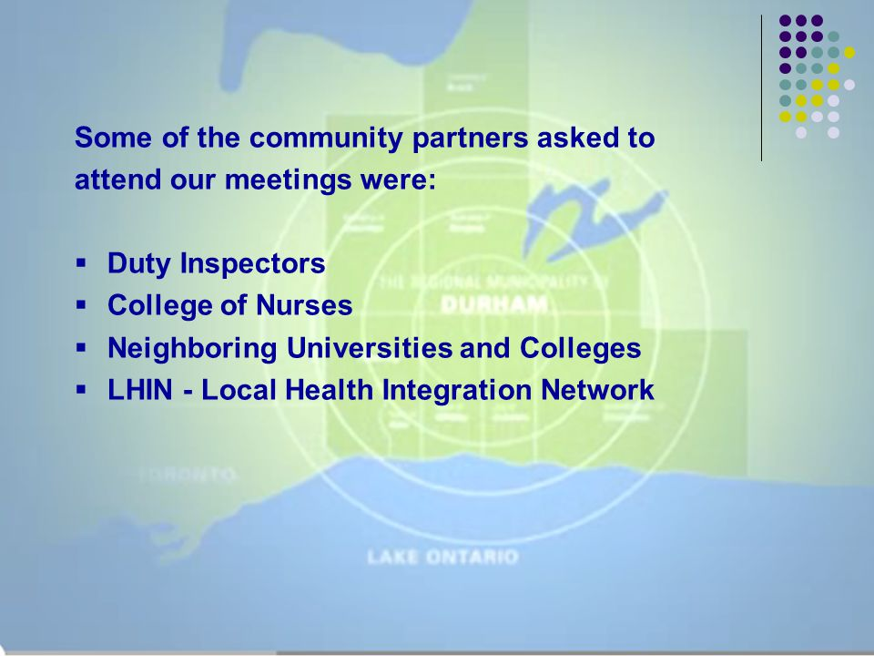 Some of the community partners asked to attend our meetings were:  Duty Inspectors  College of Nurses  Neighboring Universities and Colleges  LHIN