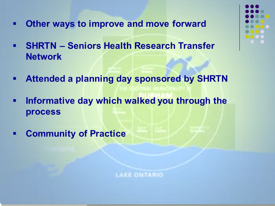  Other ways to improve and move forward  SHRTN – Seniors Health Research Transfer Network  Attended a planning day sponsored by SHRTN  Informative