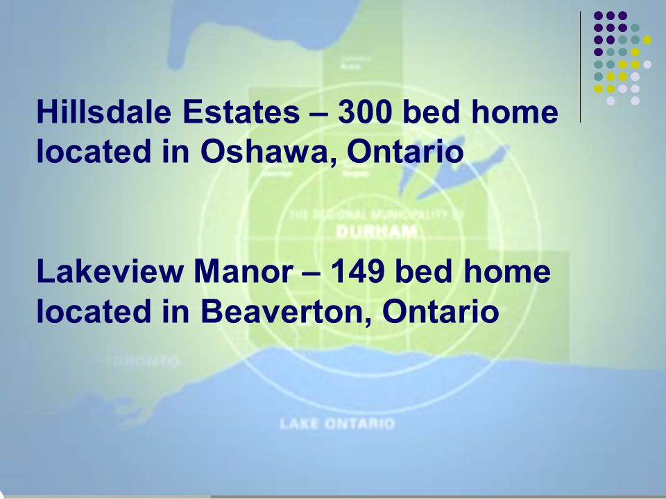 Hillsdale Estates – 300 bed home located in Oshawa, Ontario Lakeview Manor – 149 bed home located in Beaverton, Ontario