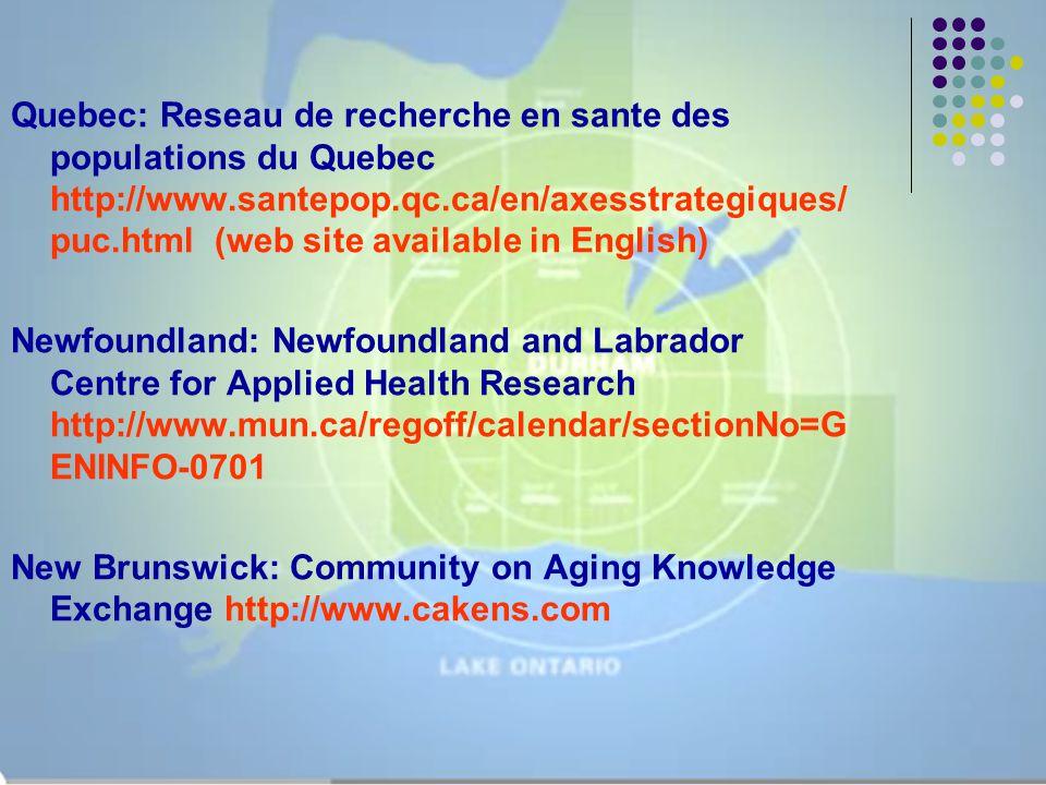 Quebec: Reseau de recherche en sante des populations du Quebec http://www.santepop.qc.ca/en/axesstrategiques/ puc.html (web site available in English) Newfoundland: Newfoundland and Labrador Centre for Applied Health Research http://www.mun.ca/regoff/calendar/sectionNo=G ENINFO-0701 New Brunswick: Community on Aging Knowledge Exchange http://www.cakens.com