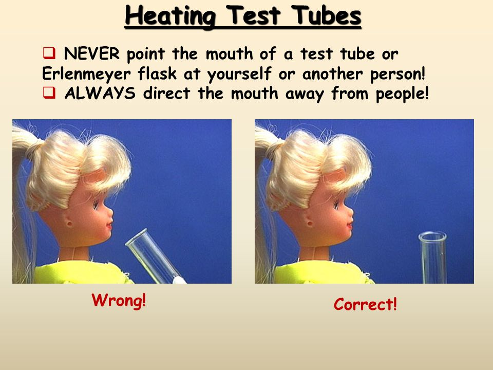 Heating Test Tubes  NEVER point the mouth of a test tube or Erlenmeyer flask at yourself or another person!  ALWAYS direct the mouth away from peopl