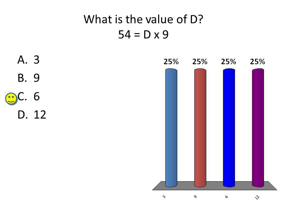 What is the value of D? 54 = D x 9 A.3 B.9 C.6 D.12