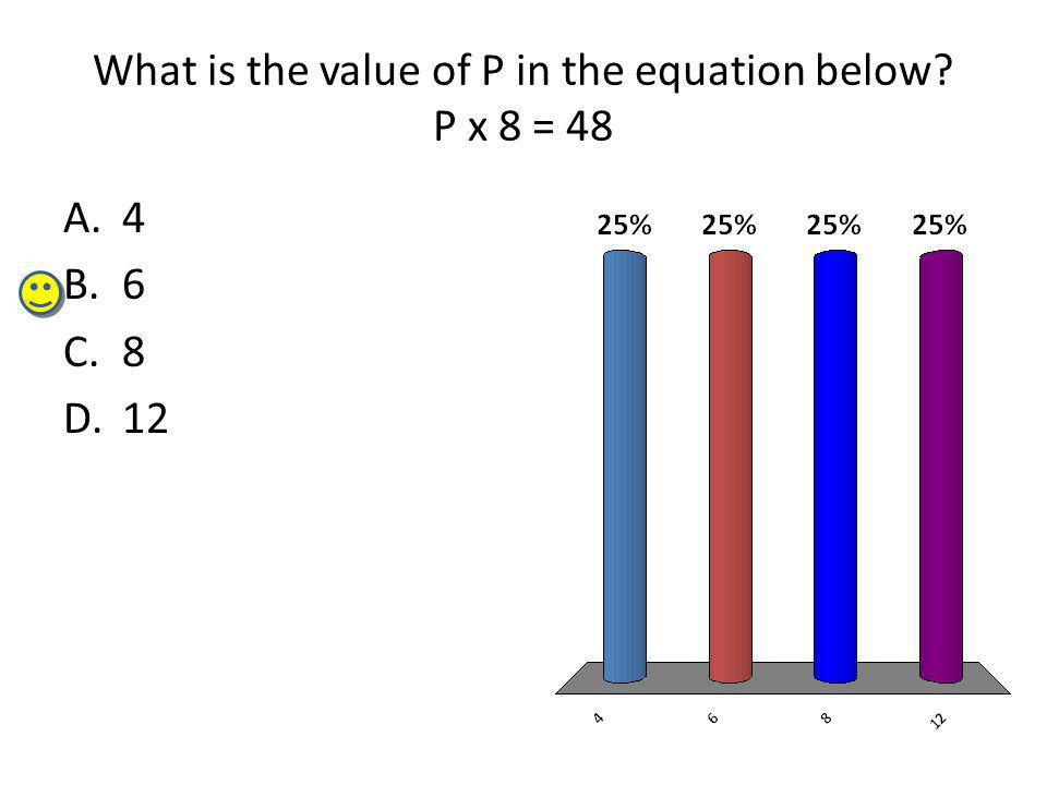 What is the value of P in the equation below P x 8 = 48 A.4 B.6 C.8 D.12
