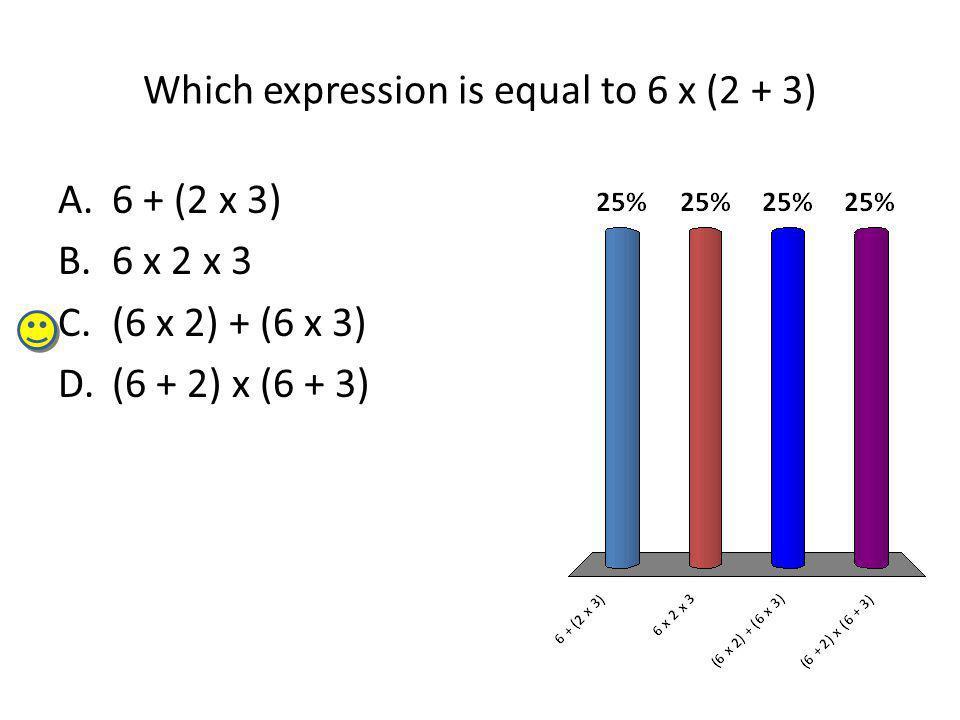 Which expression is equal to 6 x (2 + 3) A.6 + (2 x 3) B.6 x 2 x 3 C.(6 x 2) + (6 x 3) D.(6 + 2) x (6 + 3)