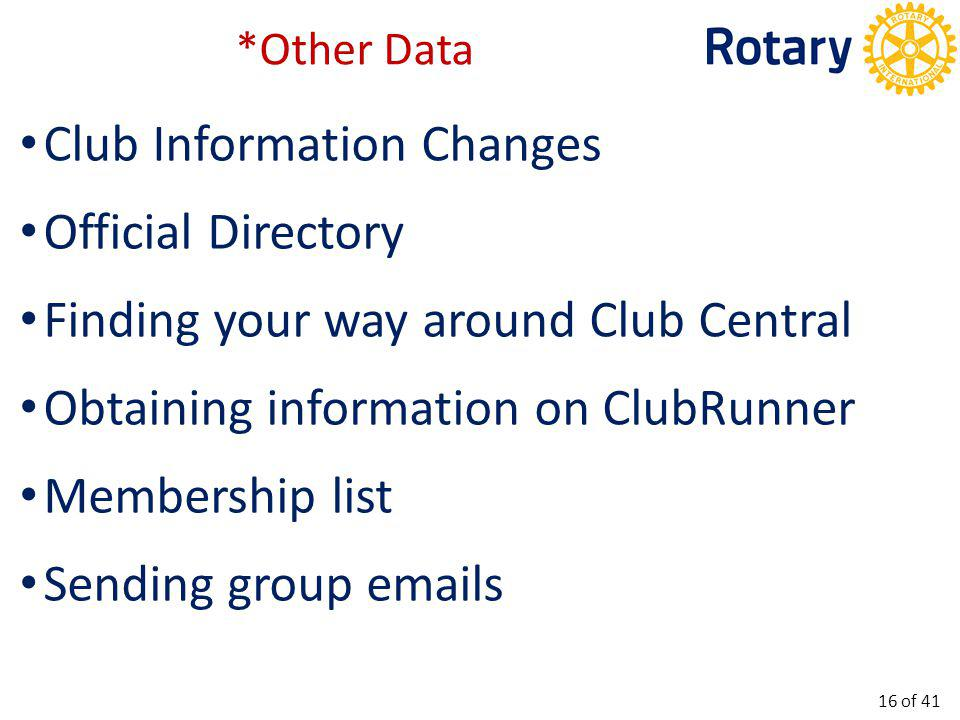 Club Information Changes Official Directory Finding your way around Club Central Obtaining information on ClubRunner Membership list Sending group emails *Other Data 16 of 41