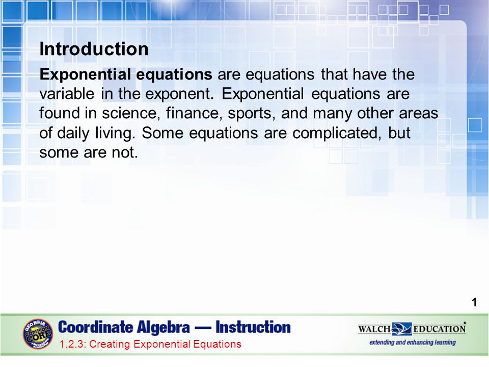 Introduction Exponential equations are equations that have the variable in the exponent. Exponential equations are found in science, finance, sports,