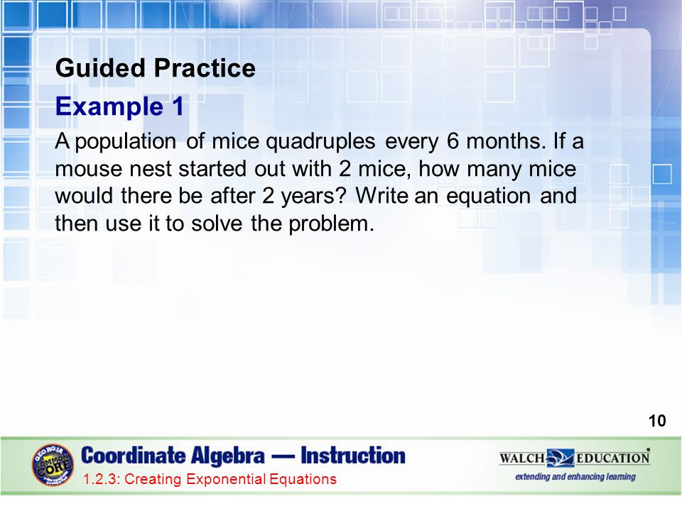 Guided Practice Example 1 A population of mice quadruples every 6 months. If a mouse nest started out with 2 mice, how many mice would there be after