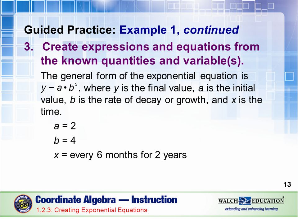 Guided Practice: Example 1, continued 3.Create expressions and equations from the known quantities and variable(s). The general form of the exponentia