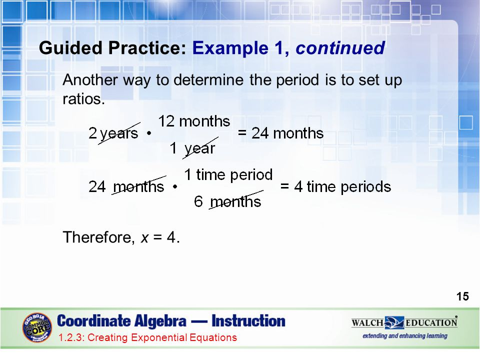 Guided Practice: Example 1, continued Another way to determine the period is to set up ratios. Therefore, x = 4. 1.2.3: Creating Exponential Equations