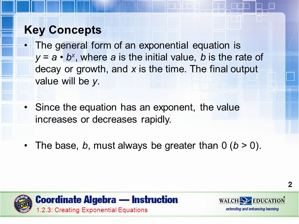 Key Concepts The general form of an exponential equation is y = a b x, where a is the initial value, b is the rate of decay or growth, and x is the ti