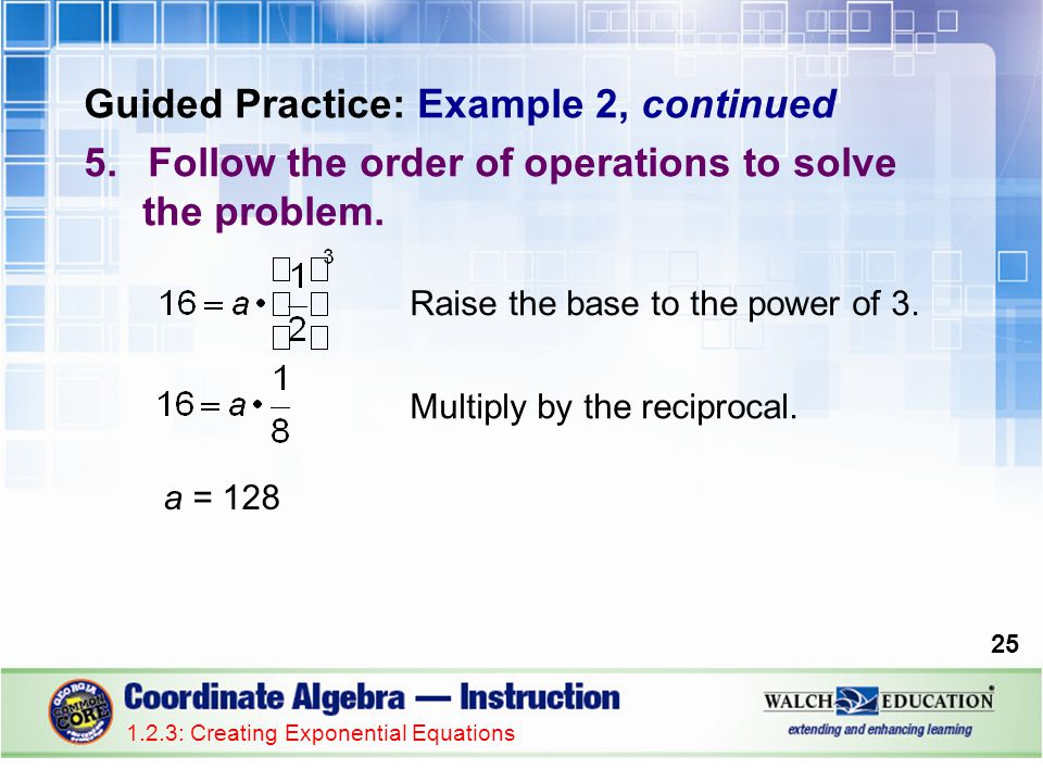 Guided Practice: Example 2, continued 5.Follow the order of operations to solve the problem. 1.2.3: Creating Exponential Equations 25 Raise the base t