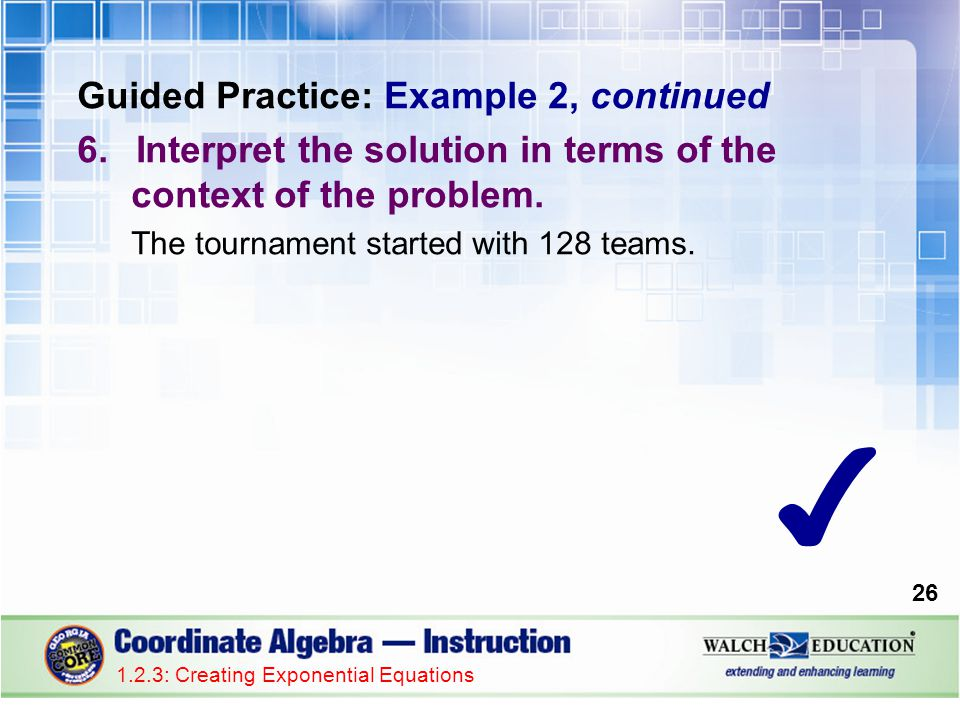 1.2.3: Creating Exponential Equations Guided Practice: Example 2, continued 6.Interpret the solution in terms of the context of the problem. The tourn