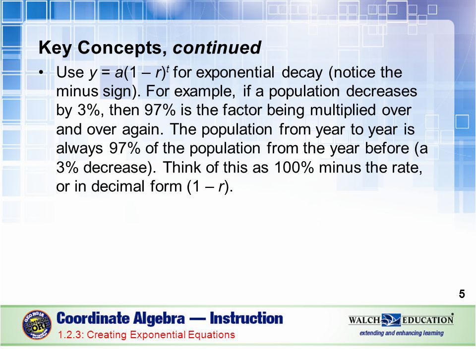 Key Concepts, continued Use y = a(1 – r) t for exponential decay (notice the minus sign). For example, if a population decreases by 3%, then 97% is th