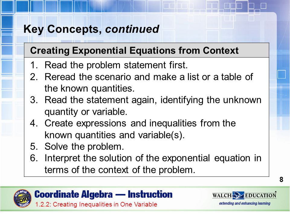 Key Concepts, continued 1.2.2: Creating Inequalities in One Variable 8 Creating Exponential Equations from Context 1.Read the problem statement first.