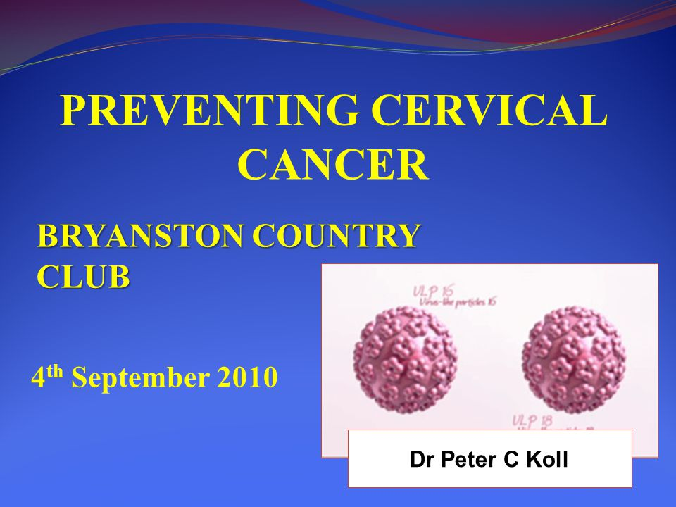 PREVENTING CERVICAL CANCER BRYANSTON COUNTRY CLUB 4 th September 2010 Dr Peter C Koll