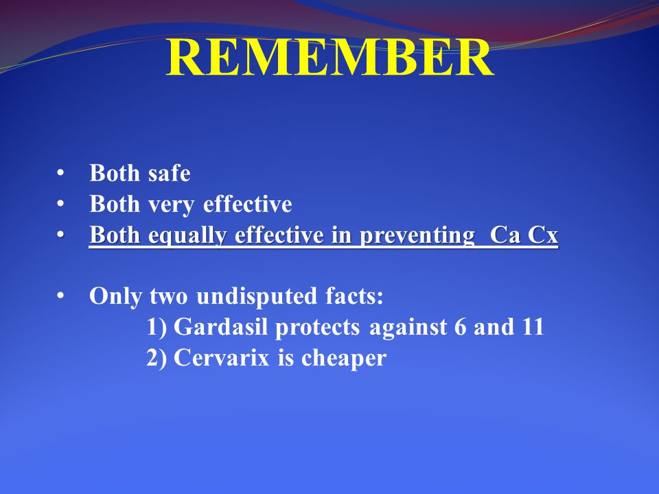 REMEMBER Both safe Both very effective Both equally effective in preventing Ca Cx Both equally effective in preventing Ca Cx Only two undisputed facts: 1) Gardasil protects against 6 and 11 2) Cervarix is cheaper