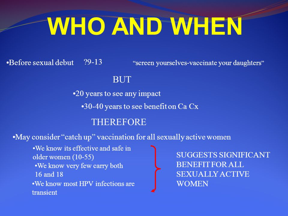 WHO AND WHEN Before sexual debut ?9-13 screen yourselves-vaccinate your daughters BUT 20 years to see any impact 30-40 years to see benefit on Ca Cx THEREFORE May consider catch up vaccination for all sexually active women We know its effective and safe in older women (10-55) We know very few carry both 16 and 18 We know most HPV infections are transient SUGGESTS SIGNIFICANT BENEFIT FOR ALL SEXUALLY ACTIVE WOMEN