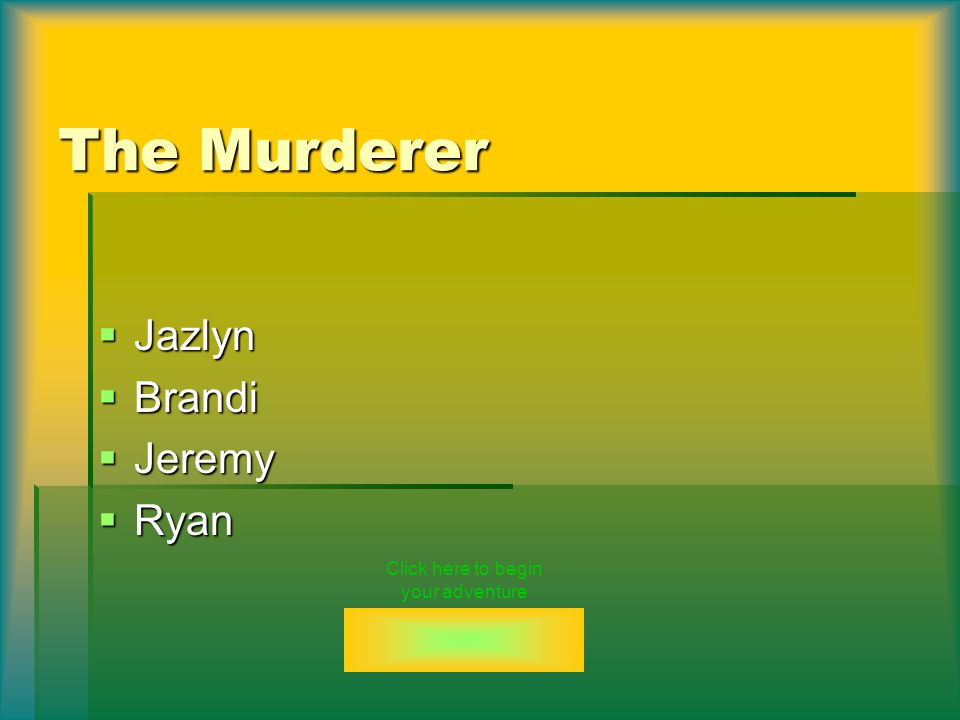 The Murderer  Jazlyn  Brandi  Jeremy  Ryan Click here to begin your adventure