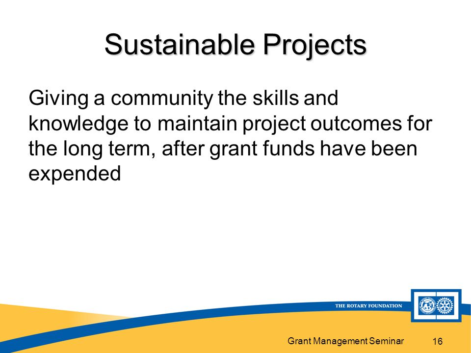 Grant Management Seminar 16 Sustainable Projects Giving a community the skills and knowledge to maintain project outcomes for the long term, after grant funds have been expended