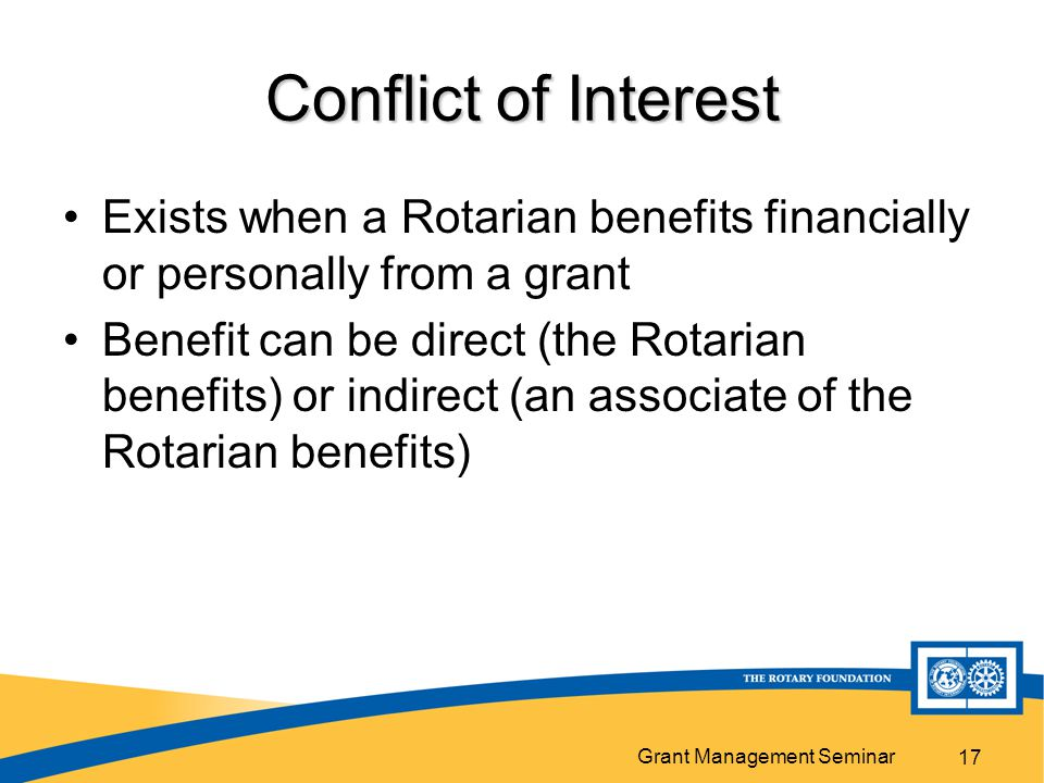 Grant Management Seminar 17 Conflict of Interest Exists when a Rotarian benefits financially or personally from a grant Benefit can be direct (the Rotarian benefits) or indirect (an associate of the Rotarian benefits)