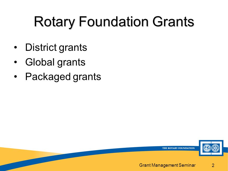 Grant Management Seminar Rotary Foundation Grants District grants Global grants Packaged grants 2