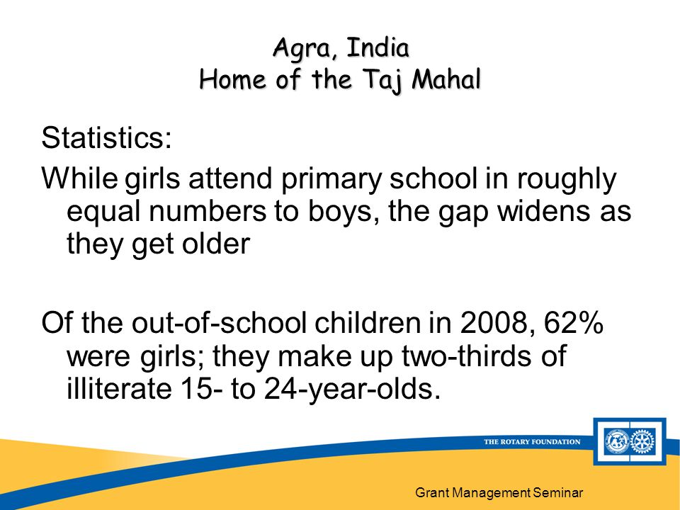 Grant Management Seminar Agra, India Home of the Taj Mahal Statistics: While girls attend primary school in roughly equal numbers to boys, the gap widens as they get older Of the out-of-school children in 2008, 62% were girls; they make up two-thirds of illiterate 15- to 24-year-olds.