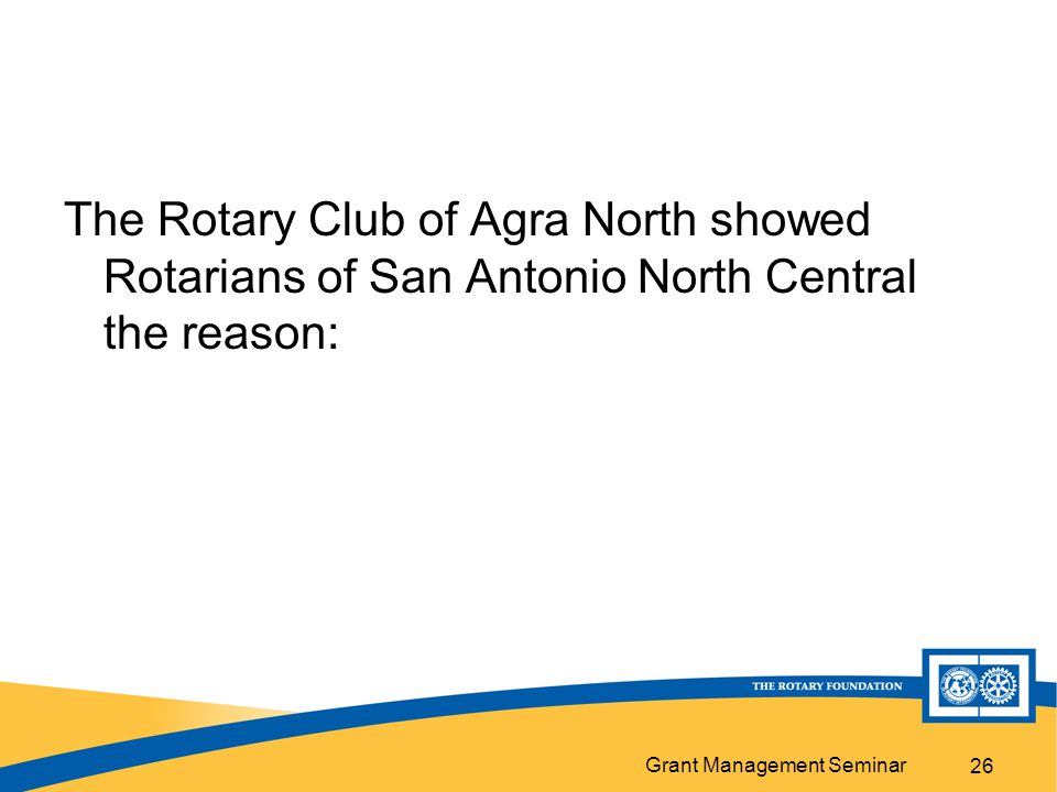 Grant Management Seminar The Rotary Club of Agra North showed Rotarians of San Antonio North Central the reason: 26